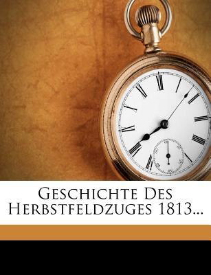 Geschichte des Herbstfeldzuges 1813. (German Edition), Anonymous