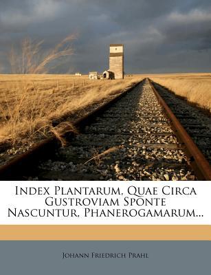 Index Plantarum, Quae Circa Gustroviam Sponte Nascuntur, Phanerogamarum... (Latin Edition), Prahl, Johann Friedrich