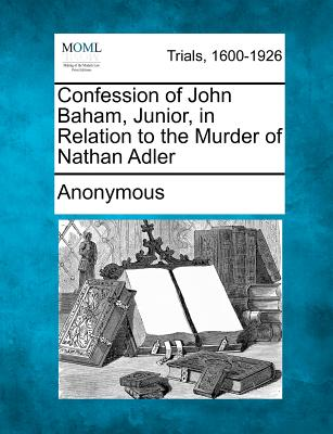 Confession of John Baham, Junior, in Relation to the Murder of Nathan Adler, Anonymous