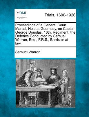 Proceedings of a General Court Martial, Held at Guernsey, on Captain George Douglas, 16th. Regiment; the Defence Conducted by Samuel Warren, Esq., F.R.S., Barrister-at-law., Warren, Samuel