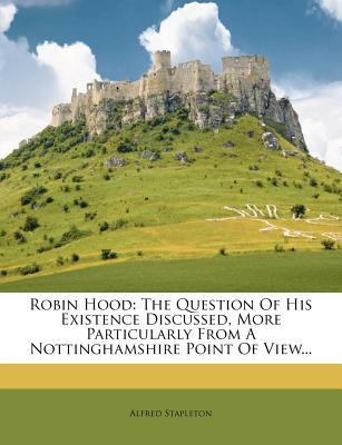 Robin Hood: The Question Of His Existence Discussed, More Particularly From A Nottinghamshire Point Of View..., Stapleton, Alfred