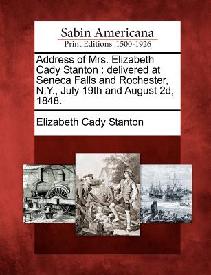 Image for Address of Mrs. Elizabeth Cady Stanton: delivered at Seneca Falls and Rochester, N.Y., July 19th and August 2d, 1848.