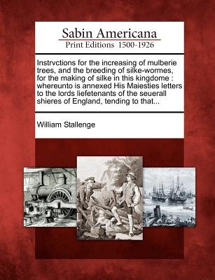 Instrvctions for the increasing of mulberie trees, and the breeding of silke-wormes, for the making of silke in this kingdome: whereunto is annexed ... shieres of England, tending to that..., Stallenge, William