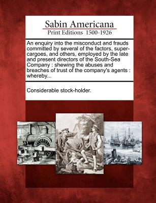 An enquiry into the misconduct and frauds committed by several of the factors, super-cargoes, and others, employed by the late and present directors ... of trust of the company's agents : whereby...