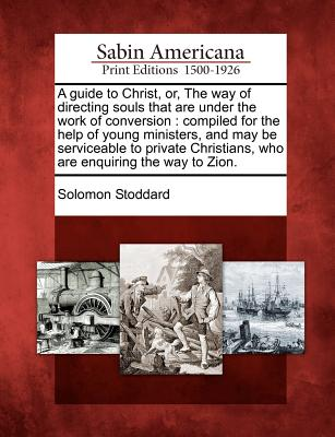 A guide to Christ, or, The way of directing souls that are under the work of conversion: compiled for the help of young ministers, and may be ... who are enquiring the way to Zion., Stoddard, Solomon