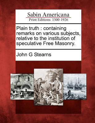Plain truth: containing remarks on various subjects, relative to the institution of speculative Free Masonry., Stearns, John G
