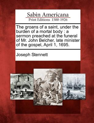 The groans of a saint, under the burden of a mortal body: a sermon preached at the funeral of Mr. John Belcher, late minister of the gospel, April 1, 1695., Stennett, Joseph