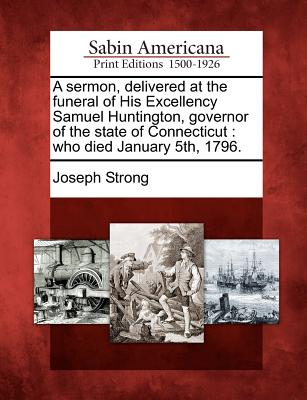 Image for A sermon, delivered at the funeral of His Excellency Samuel Huntington, governor of the state of Connecticut: who died January 5th, 1796.