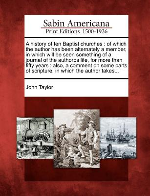 A history of ten Baptist churches: of which the author has been alternately a member, in which will be seen something of a journal of the author�s ... of scripture, in which the author takes..., Taylor, John