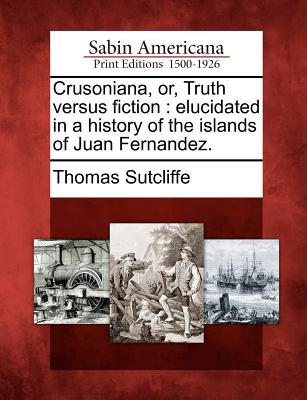 Crusoniana, or, Truth versus fiction: elucidated in a history of the islands of Juan Fernandez., Sutcliffe, Thomas