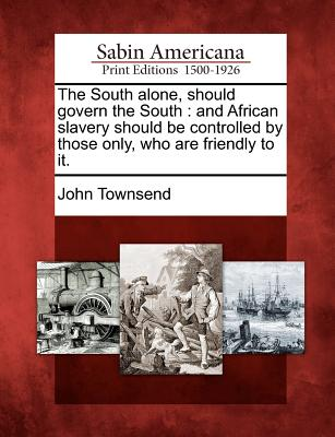 Image for The South alone, should govern the South: and African slavery should be controlled by those only, who are friendly to it.