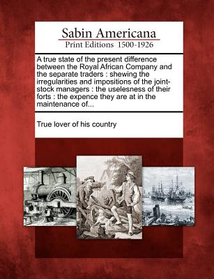 A true state of the present difference between the Royal African Company and the separate traders: shewing the irregularities and impositions of the ... expence they are at in the maintenance of...