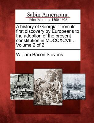 A history of Georgia: from its first discovery by Europeans to the adoption of the present constitution in MDCCXCVIII. Volume 2 of 2, Stevens, William Bacon