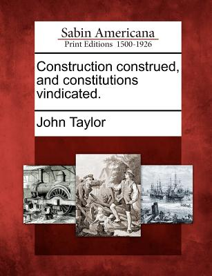 Construction construed, and constitutions vindicated., Taylor, John