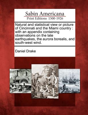Natural and statistical view or picture of Cincinnati and the Miami country: with an appendix containing observations on the late earthquakes, the aurora borealis, and south-west wind., Drake, Daniel