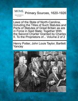 Laws of the State of North-Carolina, Including the Titles of Such Statutes and Parts of Statutes of Great Britain as are in Force in Said State; ... II. To the Proprietors of... Volume 2 of 2, Potter, Henry; Taylor, John Louis; Yancey, Bartlett