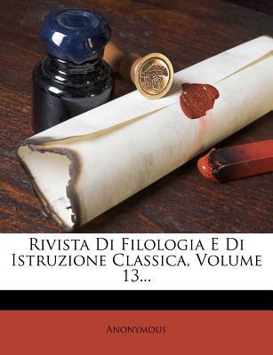 Rivista Di Filologia E Di Istruzione Classica, Volume 13... (Italian Edition), Anonymous