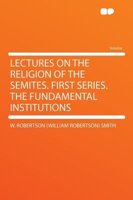 Lectures on the Religion of the Semites. First Series. the Fundamental Institutions, Smith, W. Robertson (William Robertson)