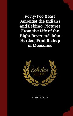 Image for Forty-two Years Amongst the Indians and Eskimo; Pictures From the Life of the Right Reverend John Horden, First Bishop of Moosonee