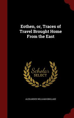 Eothen, or, Traces of Travel Brought Home From the East, Kinglake, Alexander William