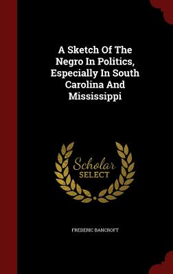 A Sketch Of The Negro In Politics, Especially In South Carolina And Mississippi, Bancroft, Frederic