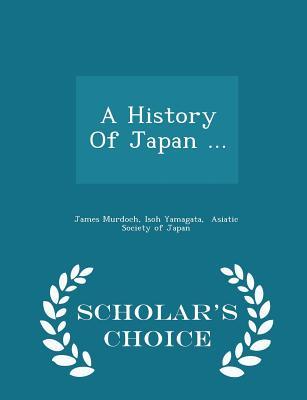 A History Of Japan ... - Scholar's Choice Edition, Murdoch, James; Yamagata, Isoh