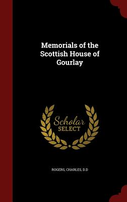 Memorials of the Scottish House of Gourlay, D.D, Rogers Charles