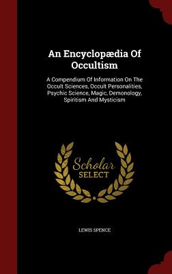 Image for An Encyclopædia Of Occultism: A Compendium Of Information On The Occult Sciences, Occult Personalities, Psychic Science, Magic, Demonology, Spiritism And Mysticism