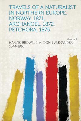 Travels of a Naturalist in Northern Europe, Norway, 1871, Archangel, 1872, Petchora, 1875 Volume 2, 1844-1916, Harvie-Brown J. A. (John Ale