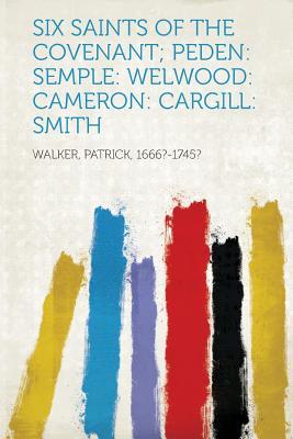 Six Saints of the Covenant; Peden: Semple: Welwood: Cameron: Cargill: Smith, 1666?-1745?, Walker Patrick