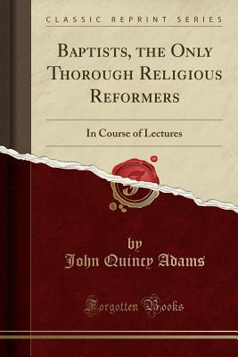 Baptists, the Only Thorough Religious Reformers: In Course of Lectures (Classic Reprint), Adams, John Quincy