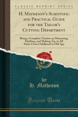 H. Matheson's Scientific and Practical Guide for the Tailor's Cutting Department: Being a Complete Treatise on Measuring, Drafting, and Making-Up, in From Childhood to Old Age (Classic Reprint), Matheson, H.