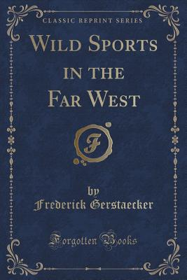 Wild Sports in the Far West (Classic Reprint), Gerstaecker, Frederick