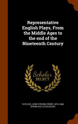 Representative English Plays, From the Middle Ages to the end of the Nineteenth Century