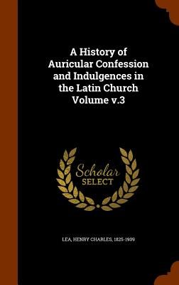 A History of Auricular Confession and Indulgences in the Latin Church Volume v.3