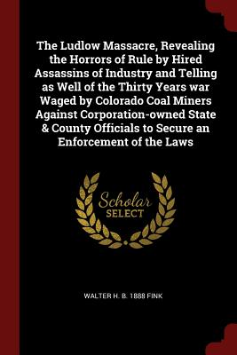 The Ludlow Massacre, Revealing the Horrors of Rule by Hired Assassins of Industry and Telling as Well of the Thirty Years war Waged by Colorado Coal ... to Secure an Enforcement of the Laws, Fink, Walter H. b. 1888