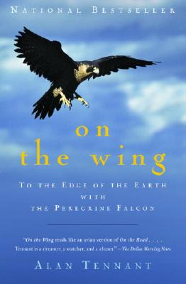 On The Wing : To The Edge Of The Earth With The Peregrine Falcon, ALAN TENNANT