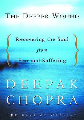 The Deeper Wound: Recovering the Soul from Fear and Suffering, 100 Days of Healing, Deepak Chopra