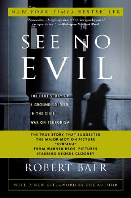 See No Evil: The True Story of a Ground Soldier in the CIA's War on Terrorism, Robert Baer
