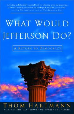 What Would Jefferson Do?: A Return To Democracy, Hartmann, Thom