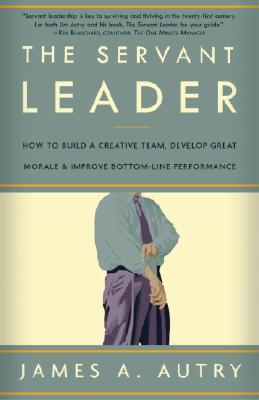 Image for The Servant Leader: How to Build a Creative Team, Develop Great Morale, and Improve Bottom-Line Performance