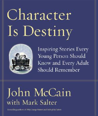 Character Is Destiny: Inspiring Stories Every Young Person Should Know and Every Adult Should Remember, McCain, John;Salter, Mark
