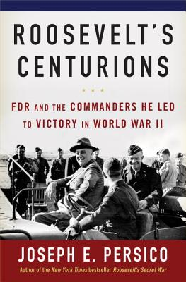 Roosevelt's Centurions: FDR and the Commanders He Led to Victory in World War II, Joseph E. Persico