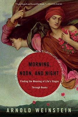 Morning, Noon, and Night: Finding the Meaning of Life's Stages Through Books, Arnold Weinstein