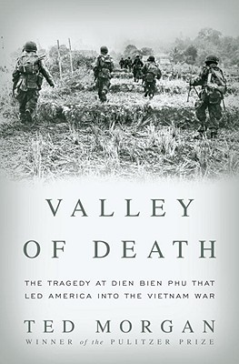 Valley of Death: The Tragedy at Dien Bien Phu That Led America into the Vietnam War, Ted Morgan