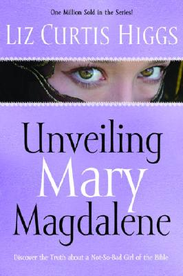 Unveiling Mary Magdalene: Discover the Truth About a Not-So-Bad Girl of the Bible, Liz Curtis Higgs