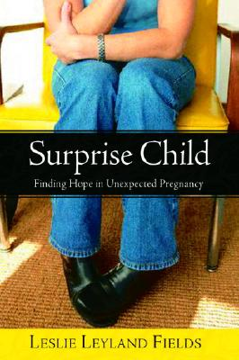 Surprise Child: Finding Hope in Unexpected Pregnancy, LESLIE LEYLAND FIELDS