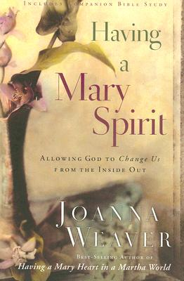 Having a Mary Spirit: Allowing God to Change Us from the Inside Out, Joanna Weaver