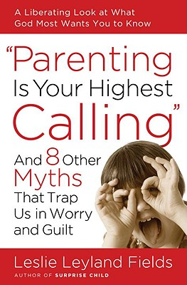 Image for Parenting Is Your Highest Calling: And Eight Other Myths That Trap Us in Worry and Guilt