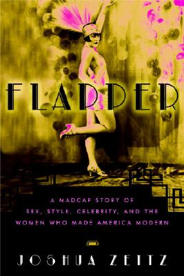 Flapper : The Notorious Life And Scandalous Times of the First Thoroughly Modern Woman, JOSHUA ZEITZ
